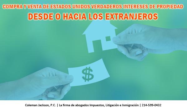 Extranjeros y Personas Comprando o Vendiendo Intereses en Bienes Inmuebles en Estados Unidos a Extranjeros Deben Considerar las Consecuencias de Impuestos en Estados Unidos