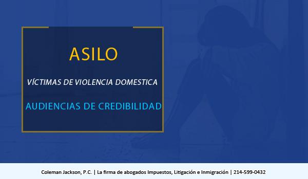 Asilo, Víctimas de Violencia Domestica y Audiencias de Credibilidad